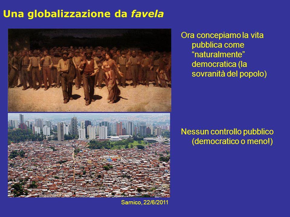 Sarnico, 22/6/2011 Una globalizzazione da favela Ora concepiamo la vita pubblica come naturalmente democratica (la sovranità del popolo) Nessun contro