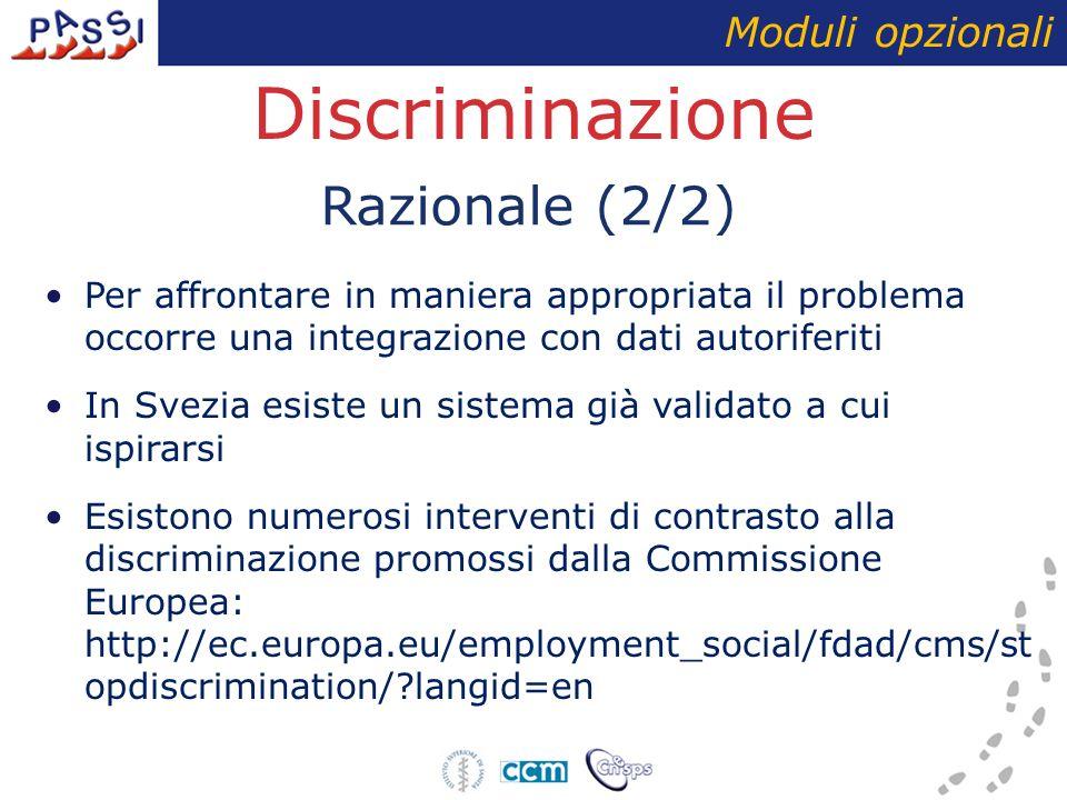 Discriminazione Per affrontare in maniera appropriata il problema occorre una integrazione con dati autoriferiti In Svezia esiste un sistema già validato a cui ispirarsi Esistono numerosi interventi di contrasto alla discriminazione promossi dalla Commissione Europea: http://ec.europa.eu/employment_social/fdad/cms/st opdiscrimination/ langid=en Moduli opzionali Razionale (2/2)