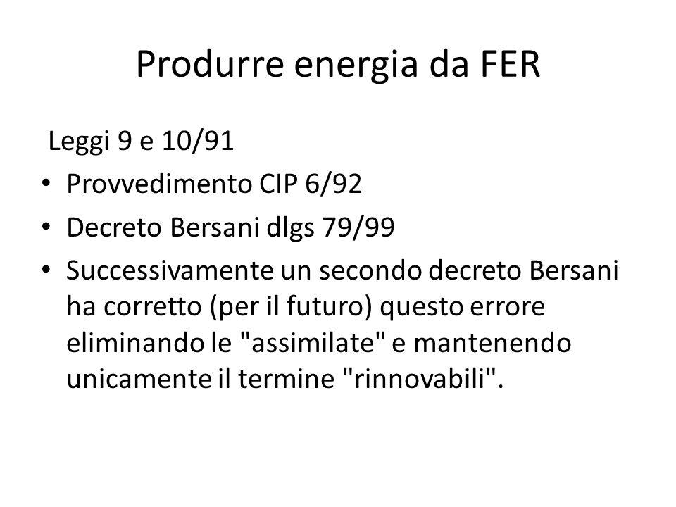 Produrre energia da FER Leggi 9 e 10/91 Provvedimento CIP 6/92 Decreto Bersani dlgs 79/99 Successivamente un secondo decreto Bersani ha corretto (per