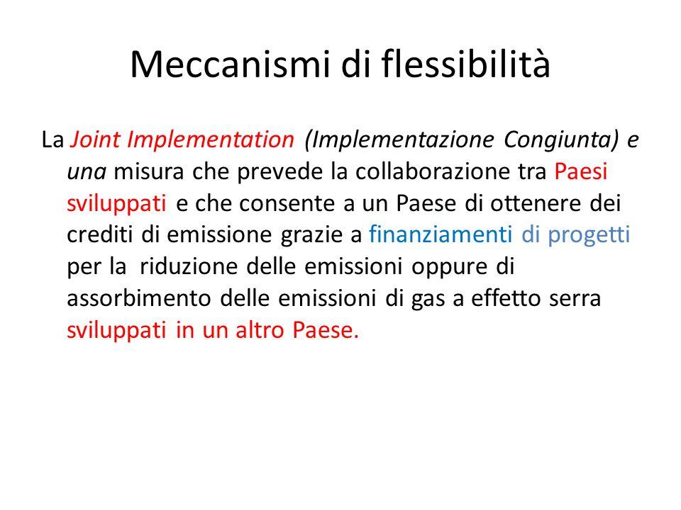 Meccanismi di flessibilità La Joint Implementation (Implementazione Congiunta) e una misura che prevede la collaborazione tra Paesi sviluppati e che c