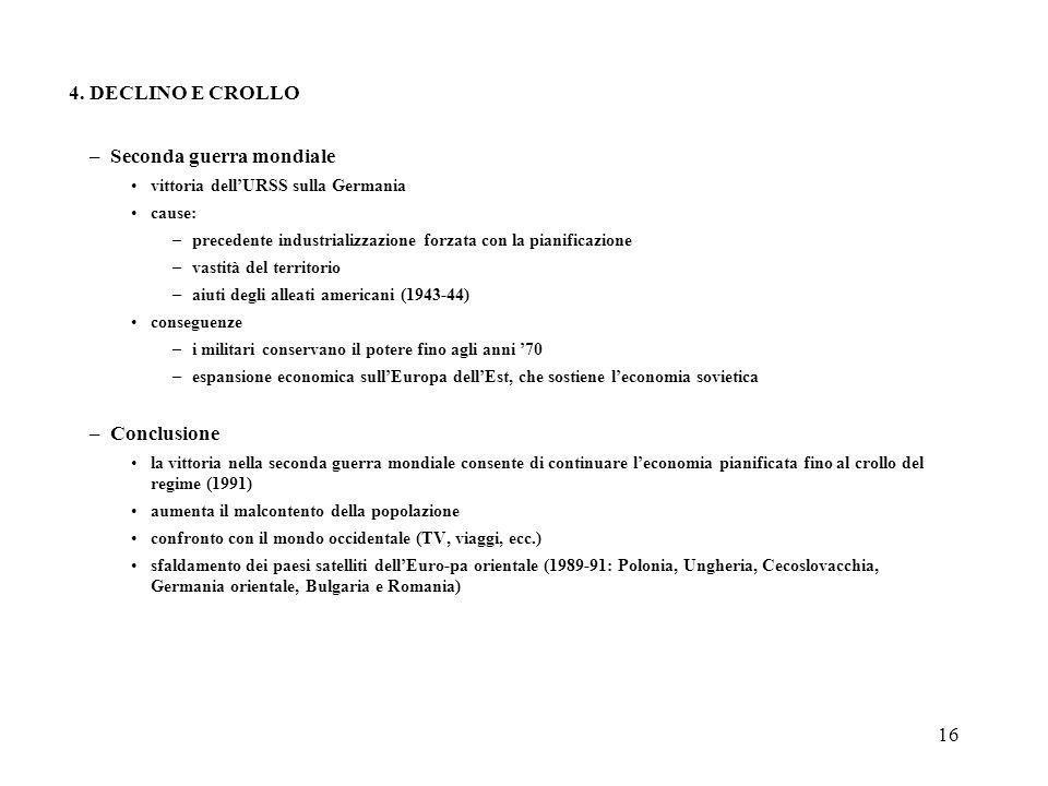 16 4. DECLINO E CROLLO –Seconda guerra mondiale vittoria dellURSS sulla Germania cause: –precedente industrializzazione forzata con la pianificazione