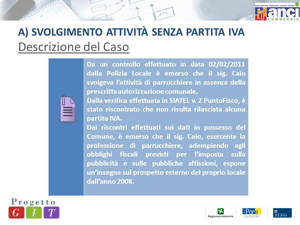 A) SVOLGIMENTO ATTIVITÀ SENZA PARTITA IVA Descrizione del Caso Da un controllo effettuato in data 02/02/2011 dalla Polizia Locale è emerso che il sig.