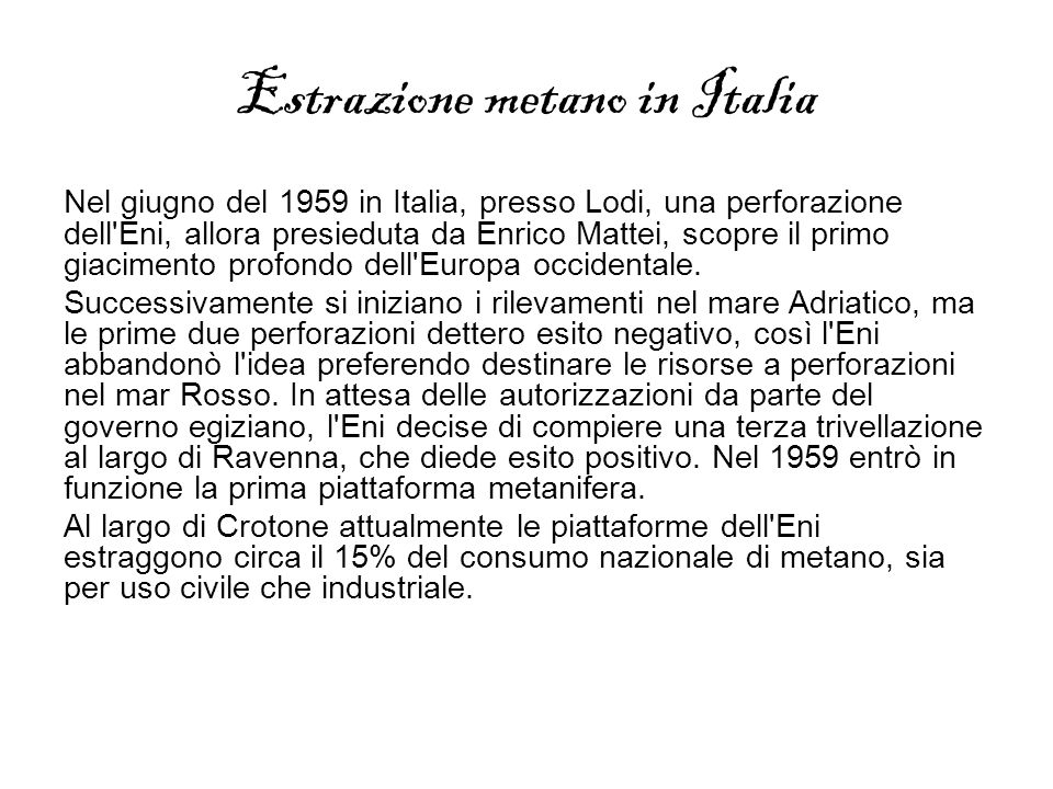 Estrazione metano in Italia Nel giugno del 1959 in Italia, presso Lodi, una perforazione dell'Eni, allora presieduta da Enrico Mattei, scopre il primo