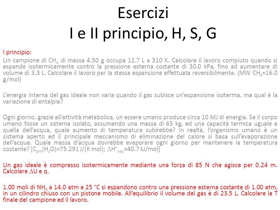 Esercizi I e II principio, H, S, G I principio: Un campione di CH 4 di massa 4.50 g occupa 12.7 L a 310 K. Calcolare il lavoro compiuto quando si espa