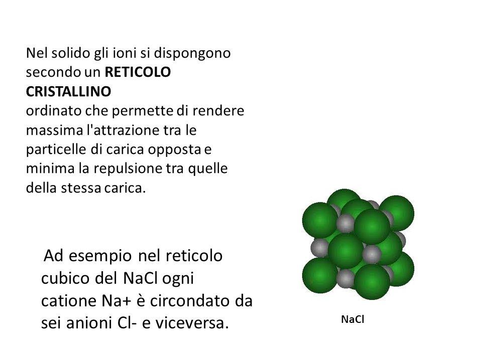 Nel solido gli ioni si dispongono secondo un RETICOLO CRISTALLINO ordinato che permette di rendere massima l attrazione tra le particelle di carica opposta e minima la repulsione tra quelle della stessa carica.