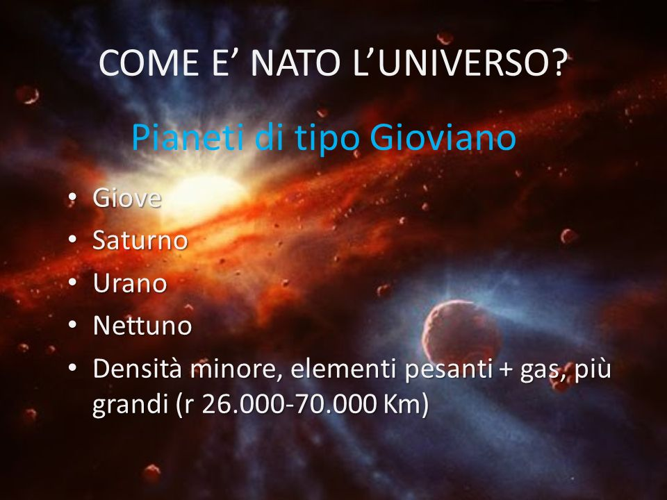 COME E NATO LUNIVERSO? Giove Giove Saturno Saturno Urano Urano Nettuno Nettuno Densità minore, elementi pesanti + gas, più grandi (r 26.000-70.000 Km)