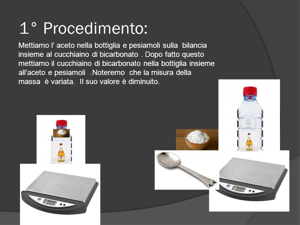 1° Procedimento: Mettiamo l aceto nella bottiglia e pesiamoli sulla bilancia insieme al cucchiaino di bicarbonato. Dopo fatto questo mettiamo il cucch
