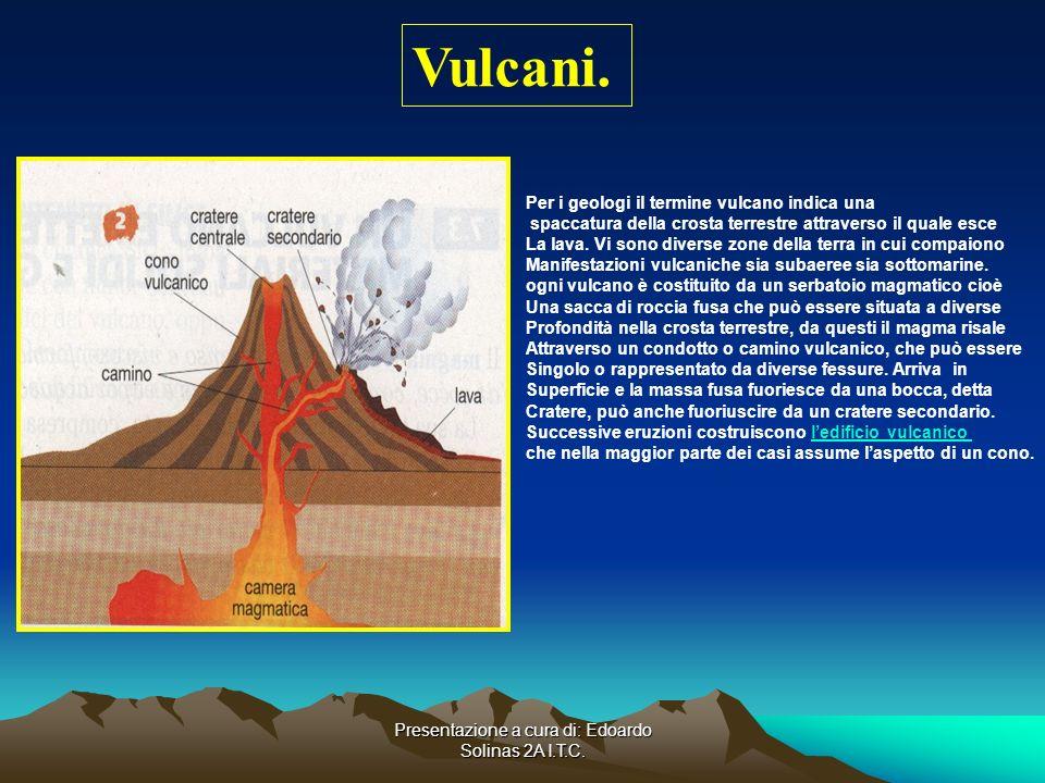 Presentazione a cura di: Edoardo Solinas 2A I.T.C. Vulcani. Per i geologi il termine vulcano indica una spaccatura della crosta terrestre attraverso i