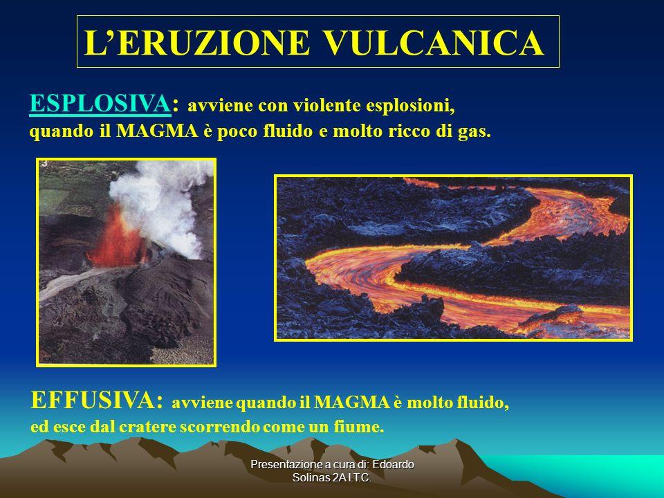 Presentazione a cura di: Edoardo Solinas 2A I.T.C. LERUZIONE VULCANICA ESPLOSIVAESPLOSIVA: avviene con violente esplosioni, quando il MAGMA è poco flu
