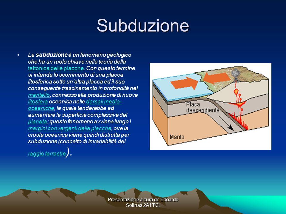 Presentazione a cura di: Edoardo Solinas 2A I.T.C. Subduzione La subduzione è un fenomeno geologico che ha un ruolo chiave nella teoria della tettonic