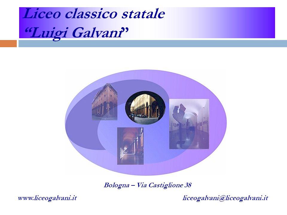 Liceo classico statale Luigi Galvani Bologna – Via Castiglione 38 www.liceogalvani.it liceogalvani@liceogalvani.it