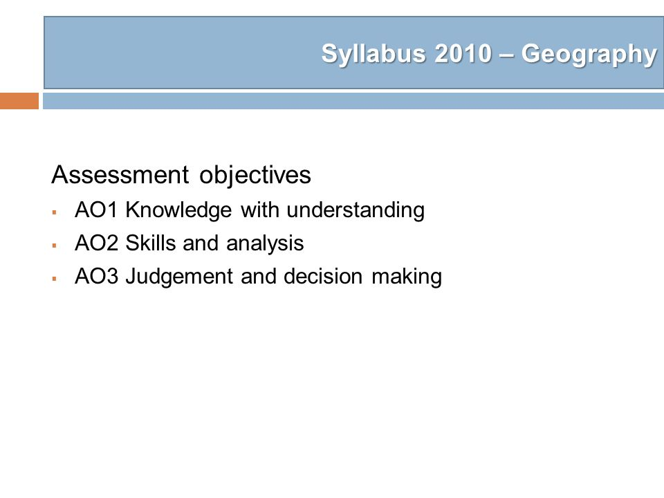 Syllabus 2010 – Geography Assessment objectives AO1 Knowledge with understanding AO2 Skills and analysis AO3 Judgement and decision making