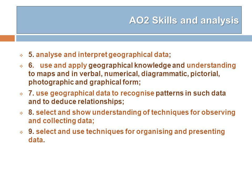 AO2 Skills and analysis 5. analyse and interpret geographical data; 6. use and apply geographical knowledge and understanding to maps and in verbal, n