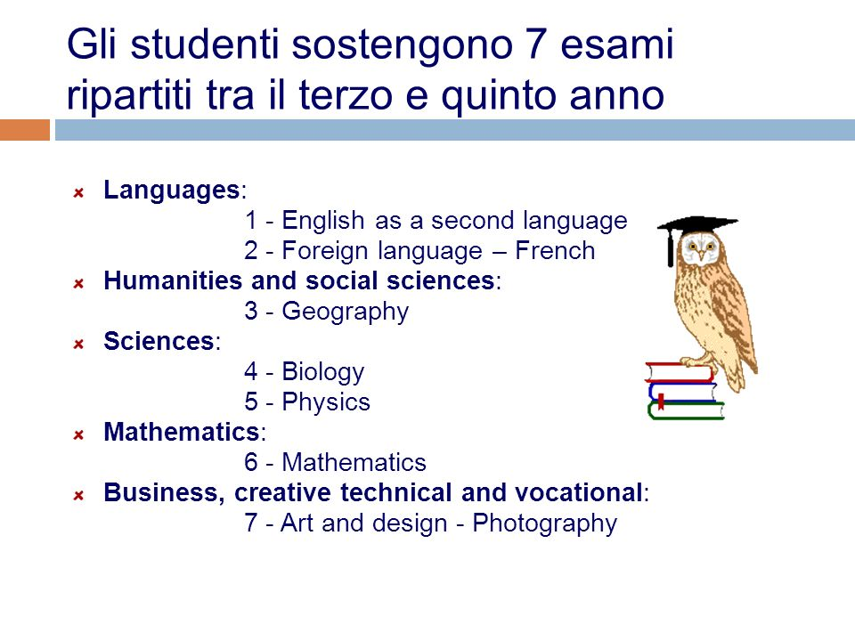 Gli studenti sostengono 7 esami ripartiti tra il terzo e quinto anno Languages: 1 - English as a second language 2 - Foreign language – French Humanit