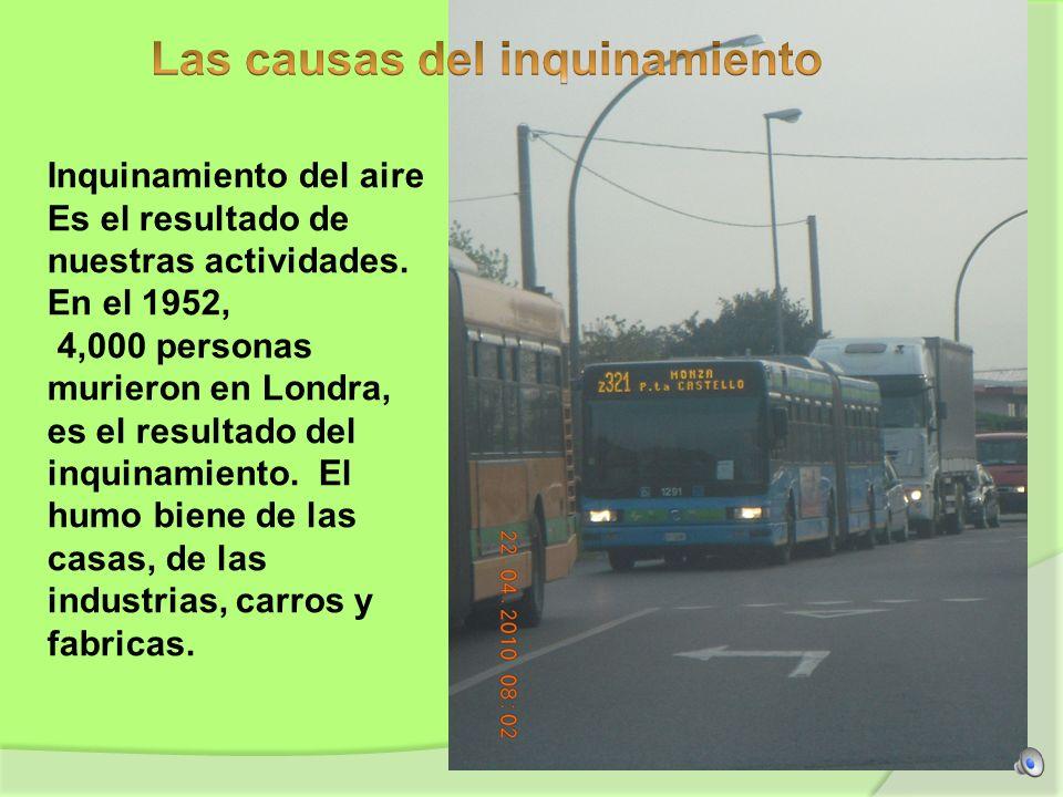 Inquinamiento del aire Es el resultado de nuestras actividades. En el 1952, 4,000 personas murieron en Londra, es el resultado del inquinamiento. El h