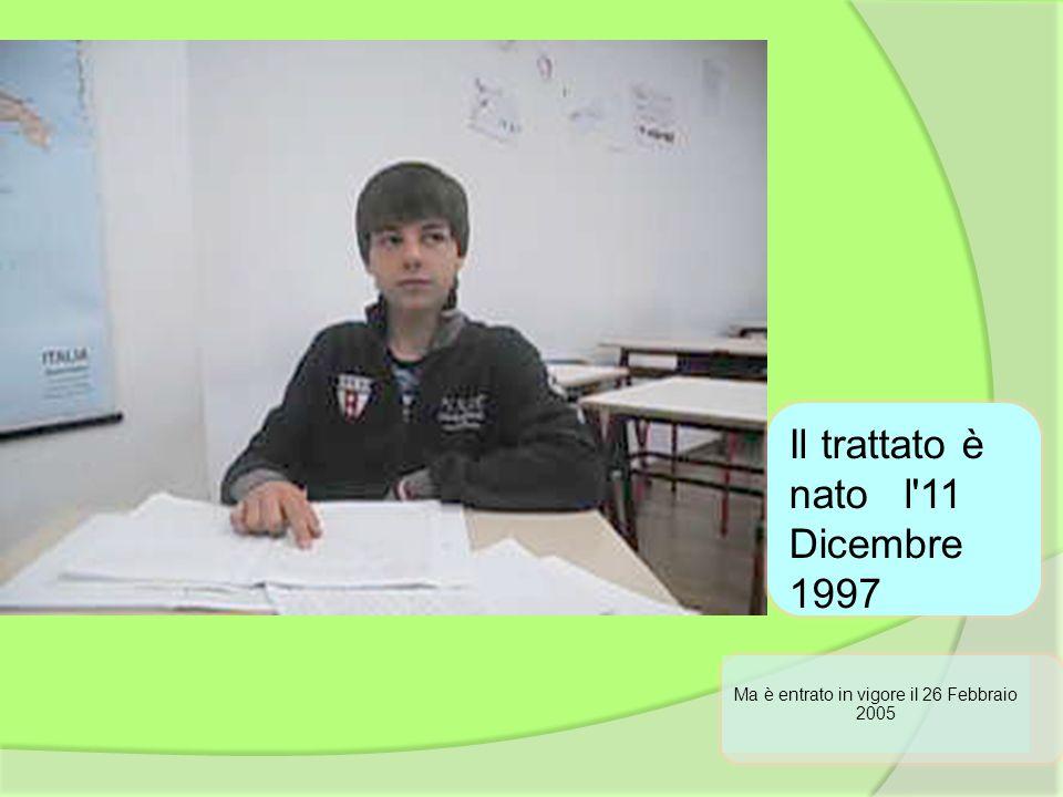 Ma è entrato in vigore il 26 Febbraio 2005 Il trattato è nato l'11 Dicembre 1997