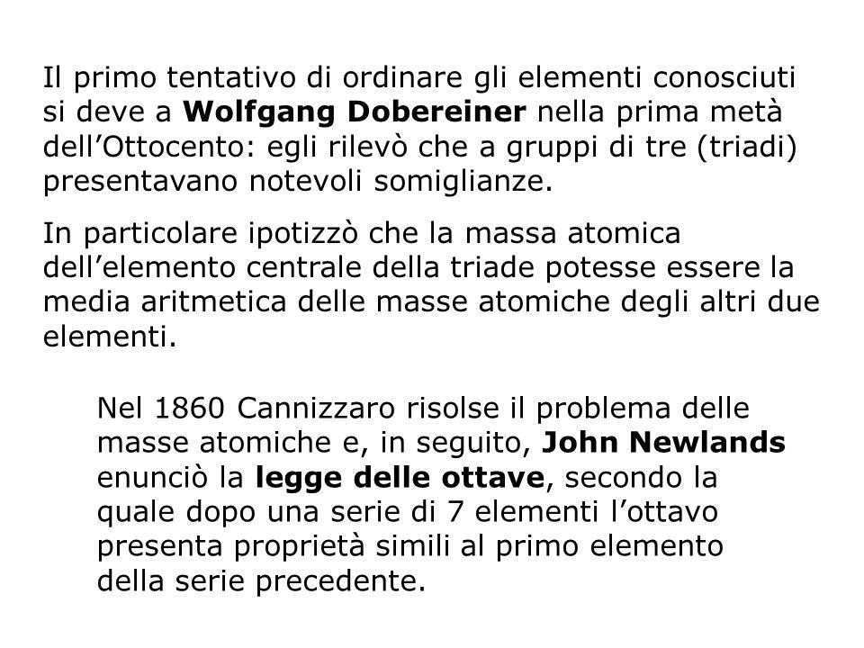 Il primo tentativo di ordinare gli elementi conosciuti si deve a Wolfgang Dobereiner nella prima metà dellOttocento: egli rilevò che a gruppi di tre (