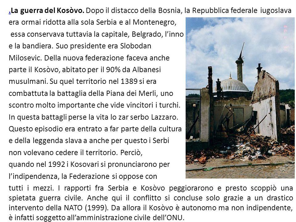 ..La guerra del Kosòvo. Dopo il distacco della Bosnia, la Repubblica federale iugoslava era ormai ridotta alla sola Serbia e al Montenegro, essa conse