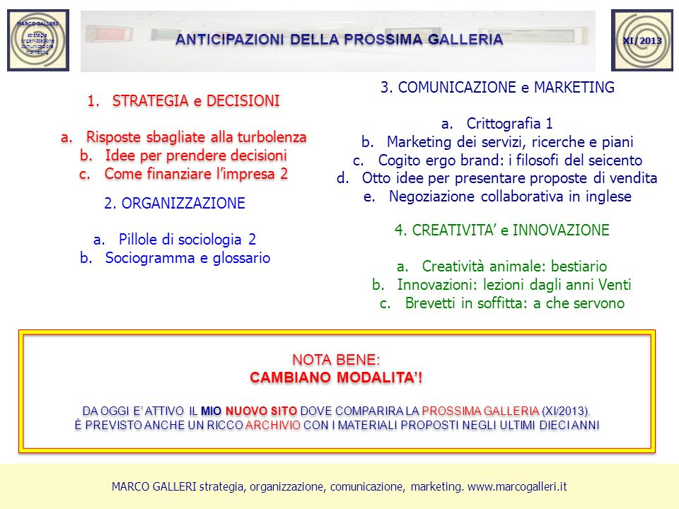 MARCO GALLERI strategia organizzazione comunicazione marketing MARCO GALLERI strategia organizzazione comunicazione marketing 1.STRATEGIA e DECISIONI a.Risposte sbagliate alla turbolenza b.Idee per prendere decisioni c.Come finanziare limpresa 2 1.STRATEGIA e DECISIONI a.Risposte sbagliate alla turbolenza b.Idee per prendere decisioni c.Come finanziare limpresa 2 XI/2013 2.