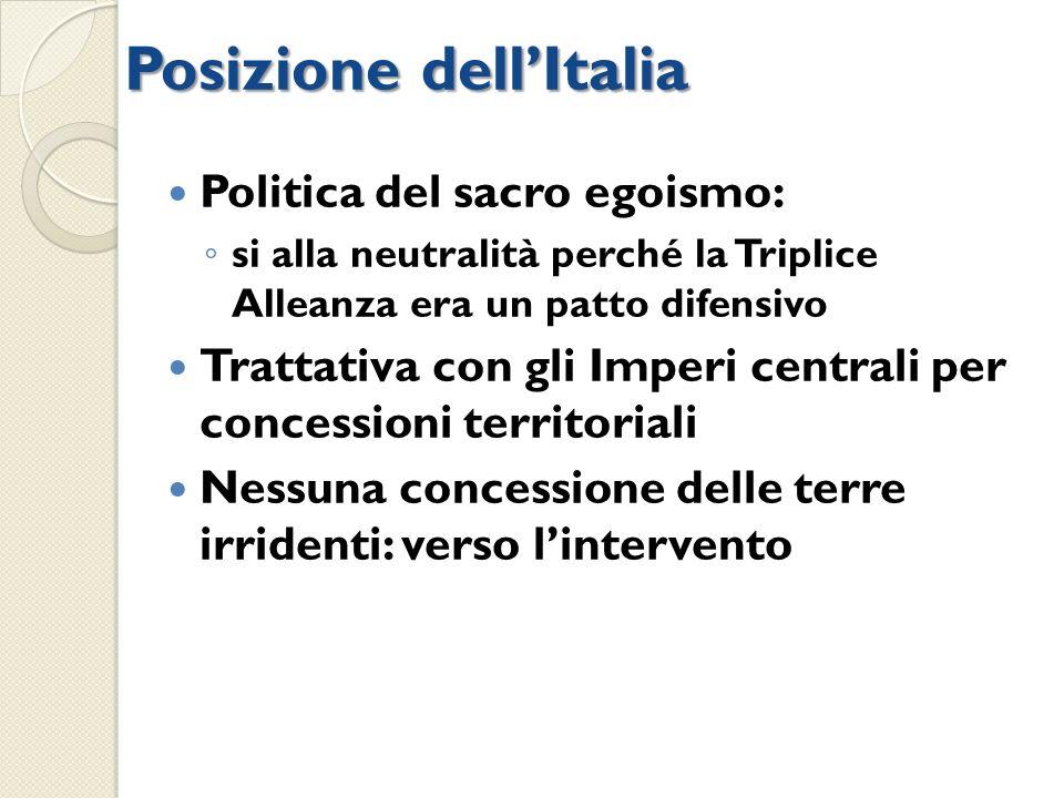 Posizione dellItalia Politica del sacro egoismo: si alla neutralità perché la Triplice Alleanza era un patto difensivo Trattativa con gli Imperi centr