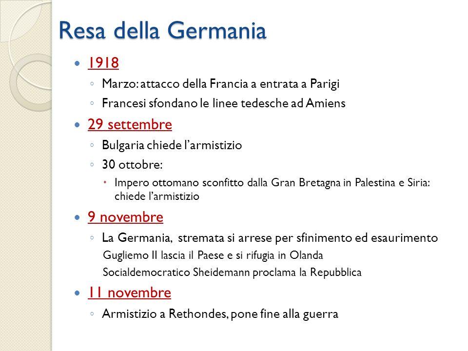 Resa della Germania 1918 Marzo: attacco della Francia a entrata a Parigi Francesi sfondano le linee tedesche ad Amiens 29 settembre Bulgaria chiede la