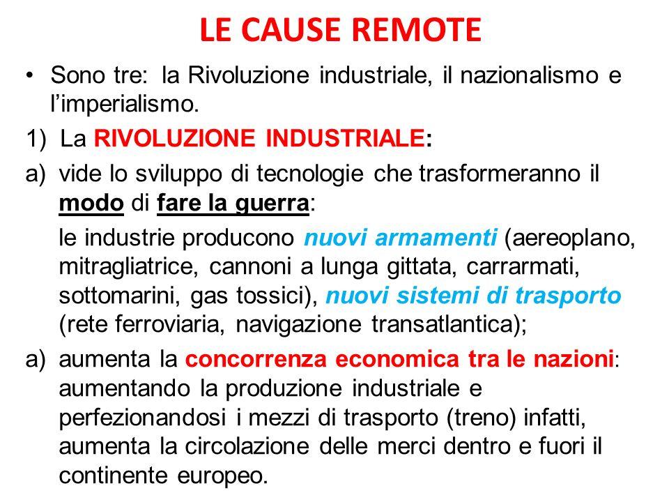 LE CAUSE REMOTE Sono tre: la Rivoluzione industriale, il nazionalismo e limperialismo. 1) La RIVOLUZIONE INDUSTRIALE: a)vide lo sviluppo di tecnologie