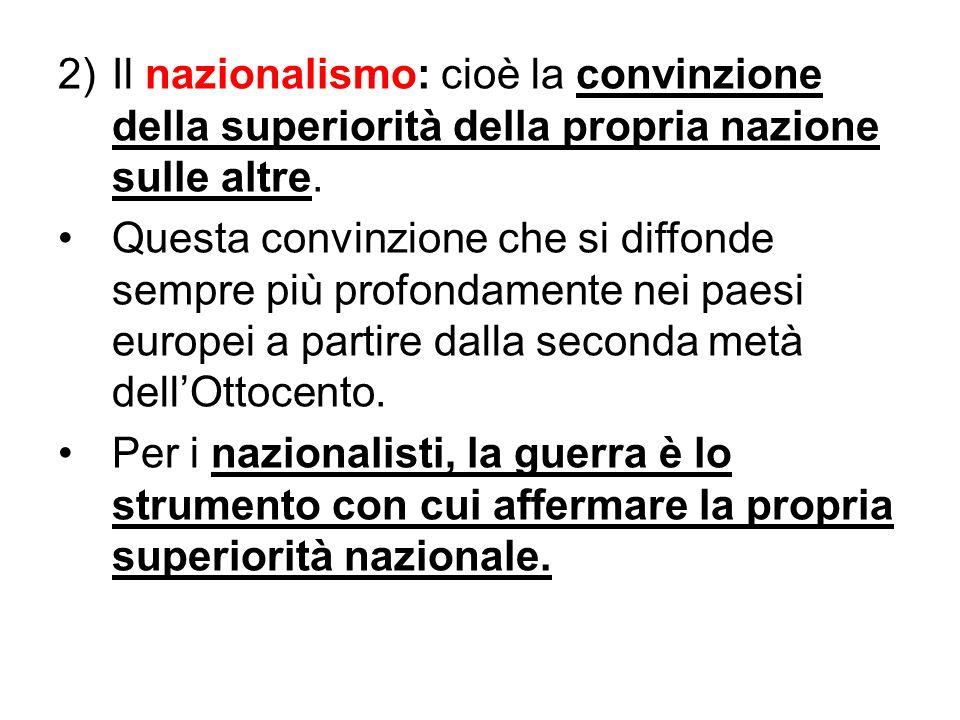2)Il nazionalismo: cioè la convinzione della superiorità della propria nazione sulle altre. Questa convinzione che si diffonde sempre più profondament