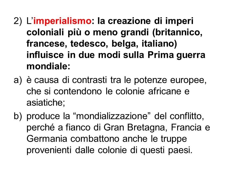 2)Limperialismo: la creazione di imperi coloniali più o meno grandi (britannico, francese, tedesco, belga, italiano) influisce in due modi sulla Prima