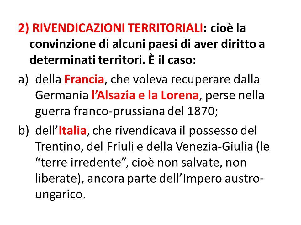2) RIVENDICAZIONI TERRITORIALI: cioè la convinzione di alcuni paesi di aver diritto a determinati territori. È il caso: a)della Francia, che voleva re