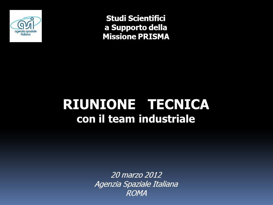 Studi Scientifici a Supporto della Missione PRISMA RIUNIONE TECNICA con il team industriale 20 marzo 2012 Agenzia Spaziale Italiana ROMA