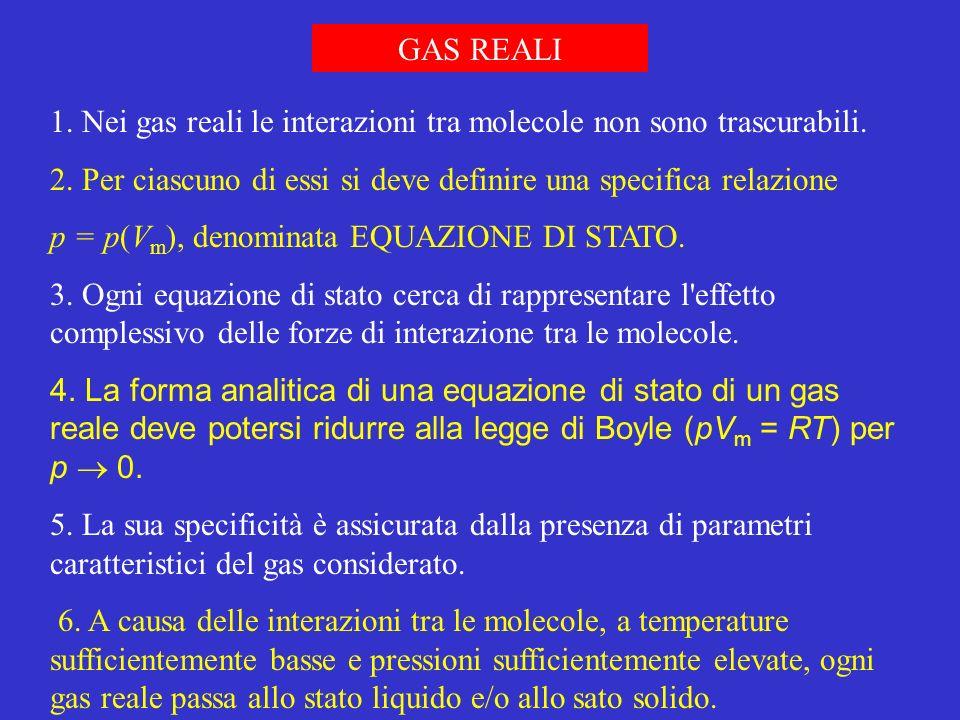 1. Nei gas reali le interazioni tra molecole non sono trascurabili. 2. Per ciascuno di essi si deve definire una specifica relazione p = p(V m ), deno
