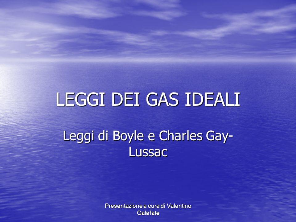 Presentazione a cura di Valentino Galafate LEGGI DEI GAS IDEALI Leggi di Boyle e Charles Gay- Lussac
