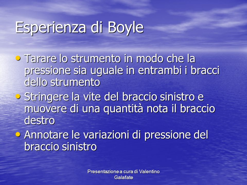 Presentazione a cura di Valentino Galafate Esperienza di Boyle Tarare lo strumento in modo che la pressione sia uguale in entrambi i bracci dello stru