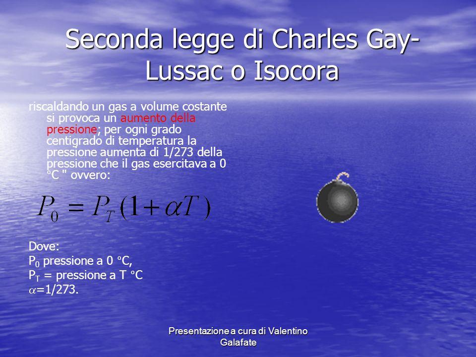 Presentazione a cura di Valentino Galafate Seconda legge di Charles Gay- Lussac o Isocora Di conseguenza avremo un grafico che ricalca il precedente in quanto la variazione della pressione e della temperatura si presenta lineare, raggiungendo pressione teorica 0 a - 273.15°C ovvero 0°K P T -273.15°C