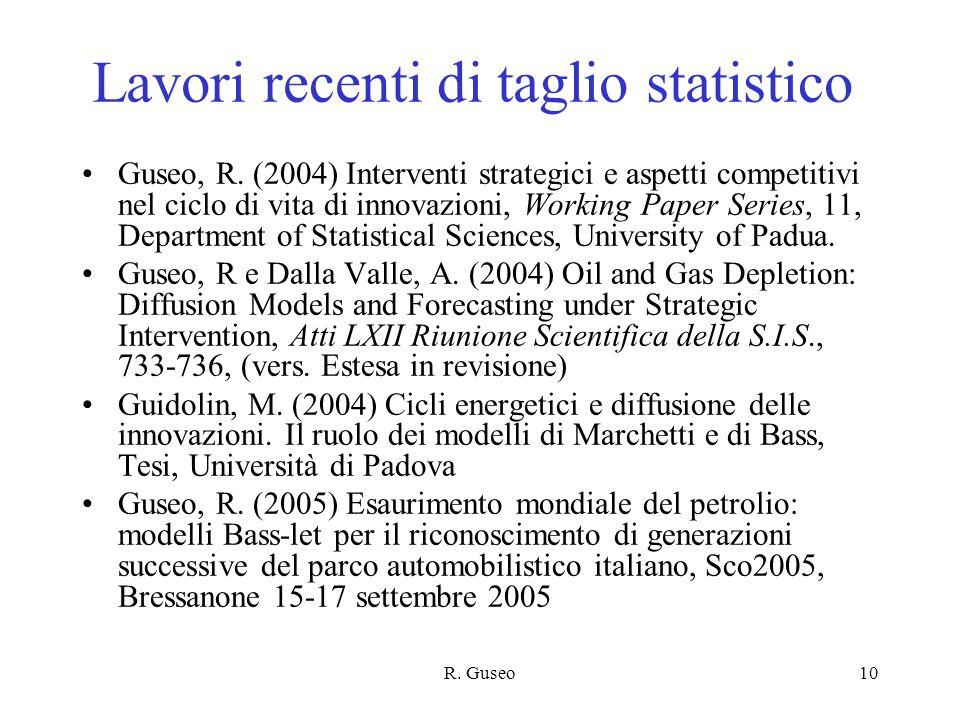 R. Guseo10 Lavori recenti di taglio statistico Guseo, R. (2004) Interventi strategici e aspetti competitivi nel ciclo di vita di innovazioni, Working