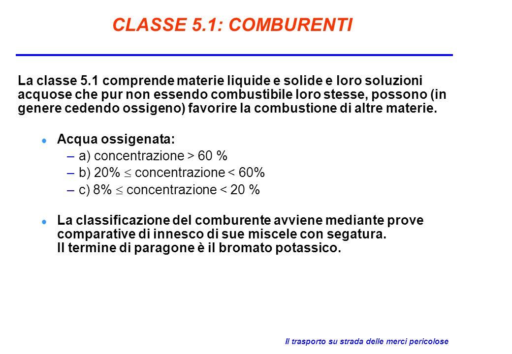 Il trasporto su strada delle merci pericolose CLASSE 5.1: COMBURENTI La classe 5.1 comprende materie liquide e solide e loro soluzioni acquose che pur