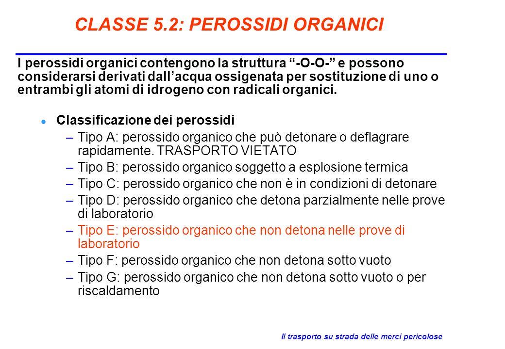 Il trasporto su strada delle merci pericolose CLASSE 5.2: PEROSSIDI ORGANICI I perossidi organici contengono la struttura -O-O- e possono considerarsi