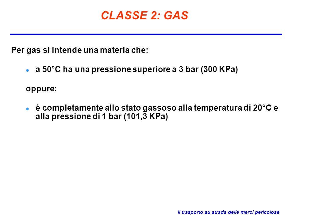 Il trasporto su strada delle merci pericolose CLASSE 2: GAS Per gas si intende una materia che: a 50°C ha una pressione superiore a 3 bar (300 KPa) op