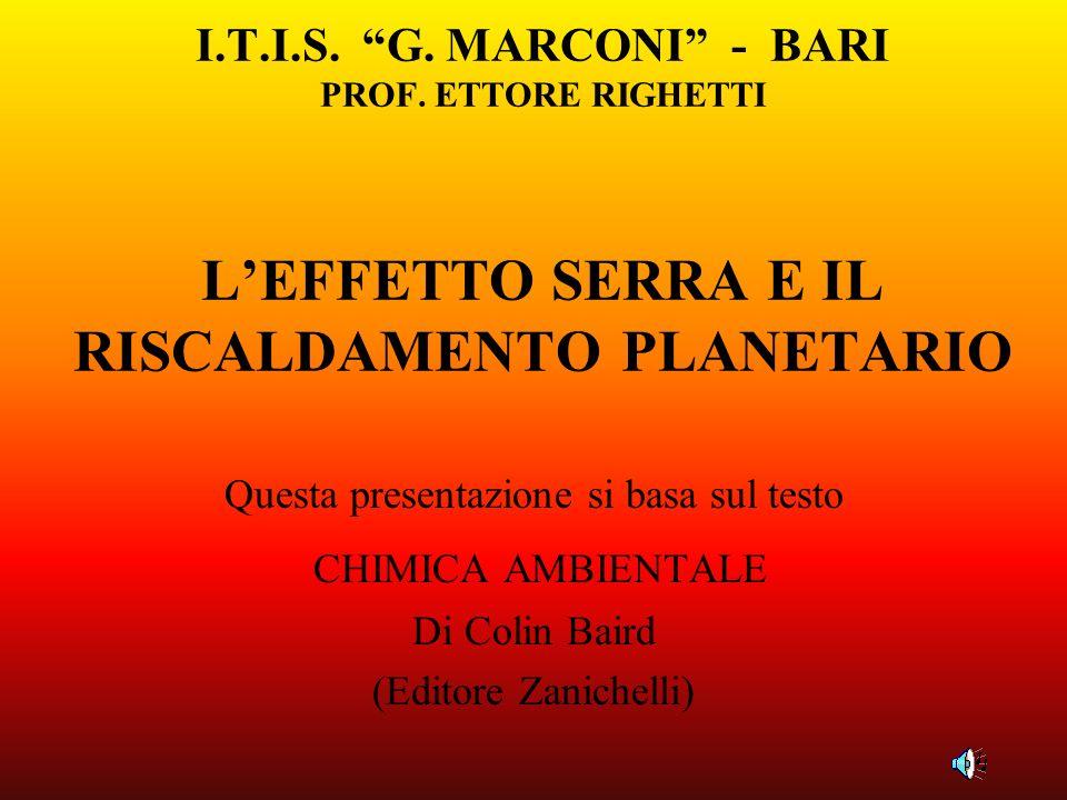 I.T.I.S. G. MARCONI - BARI PROF. ETTORE RIGHETTI LEFFETTO SERRA E IL RISCALDAMENTO PLANETARIO Questa presentazione si basa sul testo CHIMICA AMBIENTAL