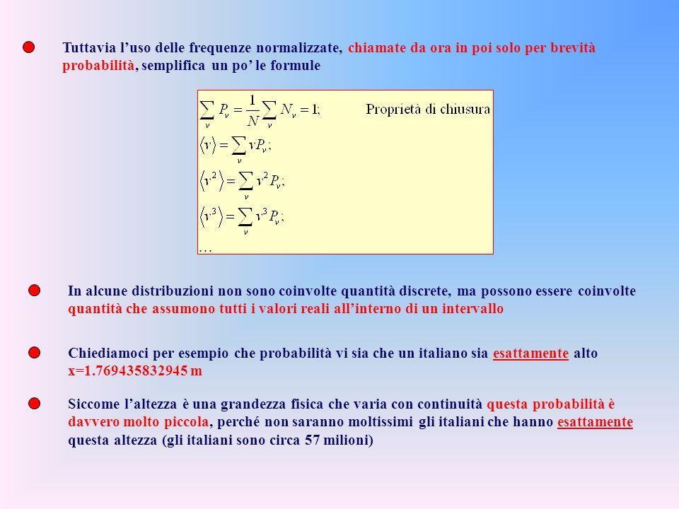 Tuttavia luso delle frequenze normalizzate, chiamate da ora in poi solo per brevità probabilità, semplifica un po le formule In alcune distribuzioni non sono coinvolte quantità discrete, ma possono essere coinvolte quantità che assumono tutti i valori reali allinterno di un intervallo Chiediamoci per esempio che probabilità vi sia che un italiano sia esattamente alto x=1.769435832945 m Siccome laltezza è una grandezza fisica che varia con continuità questa probabilità è davvero molto piccola, perché non saranno moltissimi gli italiani che hanno esattamente questa altezza (gli italiani sono circa 57 milioni)
