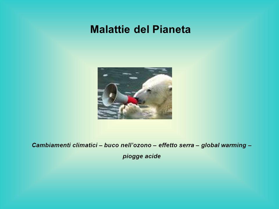 Malattie del Pianeta Cambiamenti climatici – buco nellozono – effetto serra – global warming – piogge acide