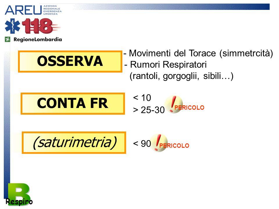 OSSERVA PERICOLO Respiro - Movimenti del Torace (simmetrcità) - Rumori Respiratori (rantoli, gorgoglii, sibili…) < 10 CONTA FR > 25-30 (saturimetria)