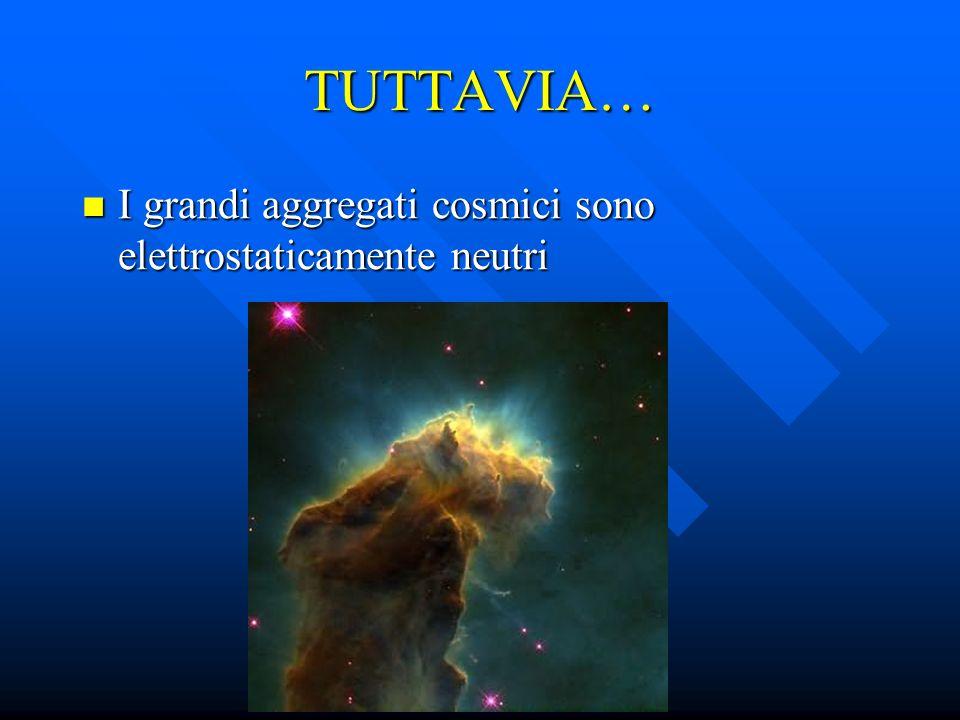 TUTTAVIA… I grandi aggregati cosmici sono elettrostaticamente neutri I grandi aggregati cosmici sono elettrostaticamente neutri