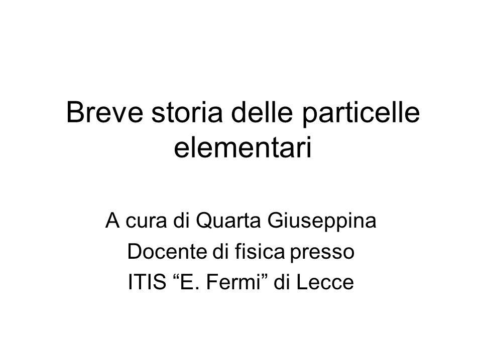 Breve storia delle particelle elementari A cura di Quarta Giuseppina Docente di fisica presso ITIS E. Fermi di Lecce