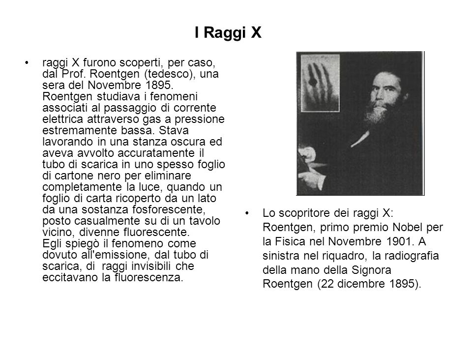 I Raggi X raggi X furono scoperti, per caso, dal Prof. Roentgen (tedesco), una sera del Novembre 1895. Roentgen studiava i fenomeni associati al passa