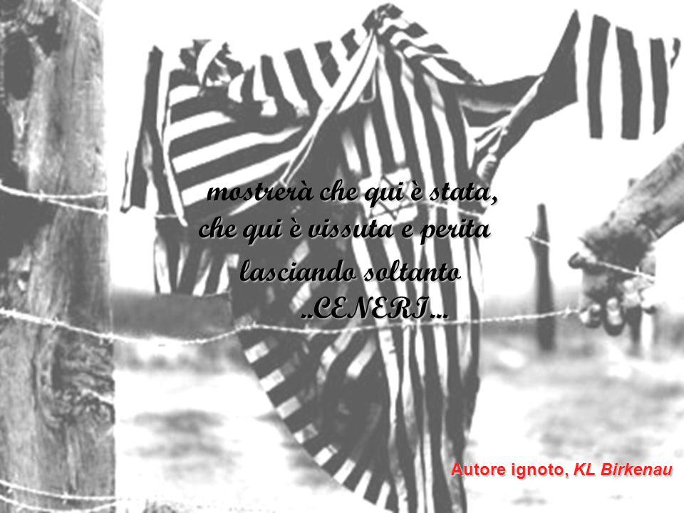 Autore ignoto, KL Birkenau che qui è stata, che qui è vissuta e perita mostrerà che qui è stata, che qui è vissuta e perita lasciando soltanto..CENERI