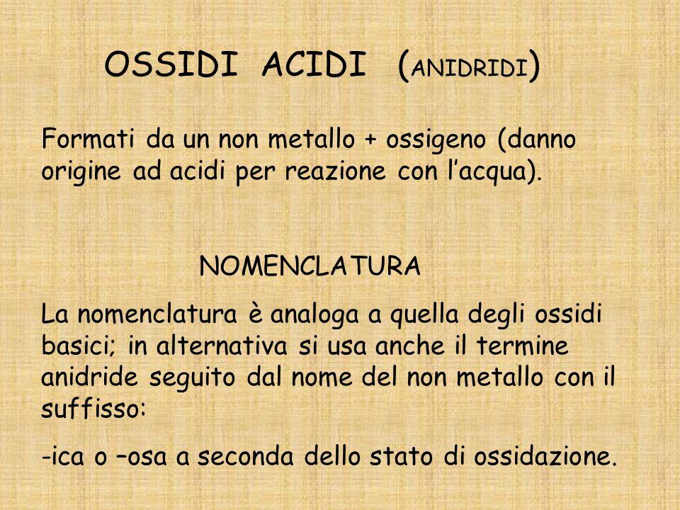 OSSIDI BASICI Formati da metallo + ossigeno (danno origine ad idrossidi o basi per reazione con lacqua). NOMENCLATURA Ossido di seguito dal nome del m