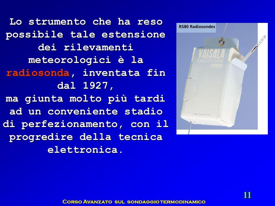 Corso Avanzato sul sondaggio termodinamico 11 Lo strumento che ha reso possibile tale estensione dei rilevamenti meteorologici è la radiosonda, invent