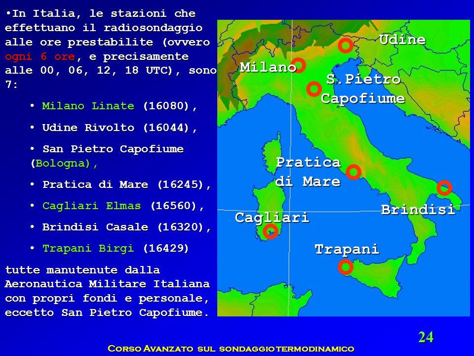 Corso Avanzato sul sondaggio termodinamico 24 In Italia, le stazioni che effettuano il radiosondaggio alle ore prestabilite (ovvero ogni 6 ore, e prec