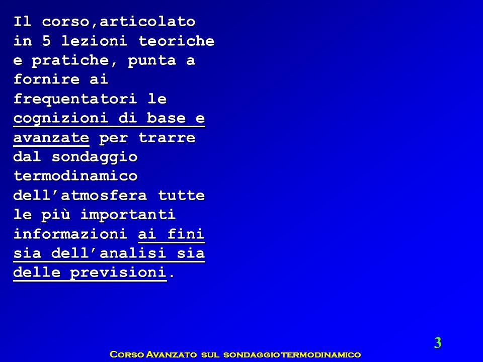 Corso Avanzato sul sondaggio termodinamico 24 In Italia, le stazioni che effettuano il radiosondaggio alle ore prestabilite (ovvero ogni 6 ore, e precisamente alle 00, 06, 12, 18 UTC), sono 7:In Italia, le stazioni che effettuano il radiosondaggio alle ore prestabilite (ovvero ogni 6 ore, e precisamente alle 00, 06, 12, 18 UTC), sono 7: Milano Linate (16080), Milano Linate (16080), Udine Rivolto (16044), Udine Rivolto (16044), San Pietro Capofiume (Bologna), San Pietro Capofiume (Bologna), Pratica di Mare (16245), Pratica di Mare (16245), Cagliari Elmas (16560), Cagliari Elmas (16560), Brindisi Casale (16320), Brindisi Casale (16320), Trapani Birgi (16429) Trapani Birgi (16429) tutte manutenute dalla Aeronautica Militare Italiana con propri fondi e personale, eccetto San Pietro Capofiume.